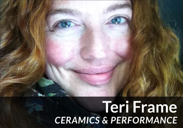 Teri Frame (Ceramics / Performance)