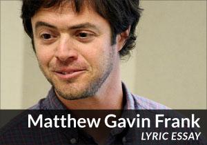 Matthew Gavin Frank (Lyric Essay)